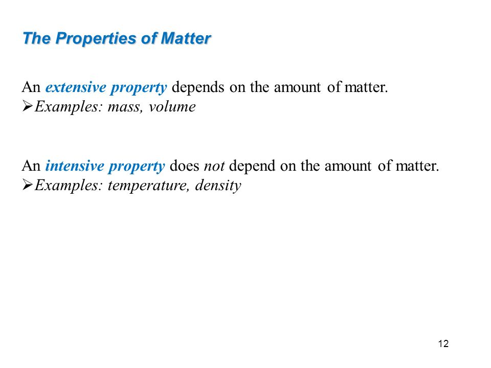 The Properties of Matter An extensive property depends on the amount of matter. Examples: mass, volume An intensive property does not depend on the am