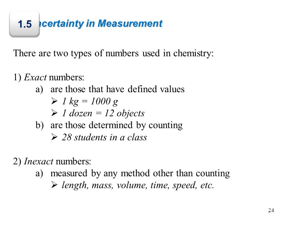 Uncertainty in Measurement There are two types of numbers used in chemistry: 1) Exact numbers: a)are those that have defined values 1 kg = 1000 g 1 do