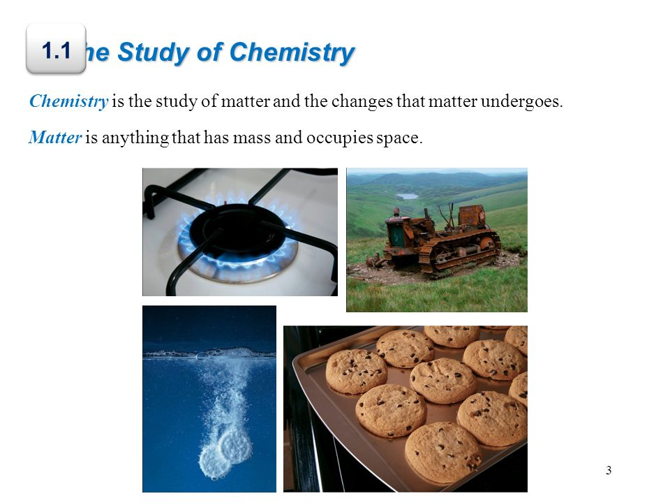 The Study of Chemistry Chemistry is the study of matter and the changes that matter undergoes. Matter is anything that has mass and occupies space. 1.