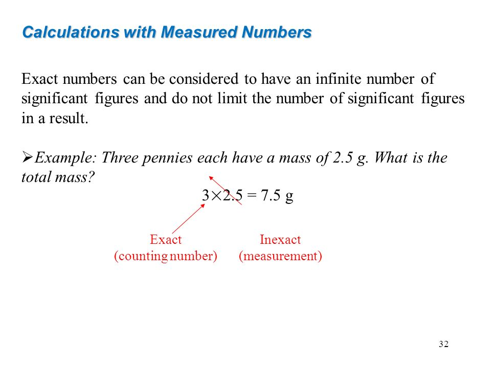 Exact numbers can be considered to have an infinite number of significant figures and do not limit the number of significant figures in a result. Exam