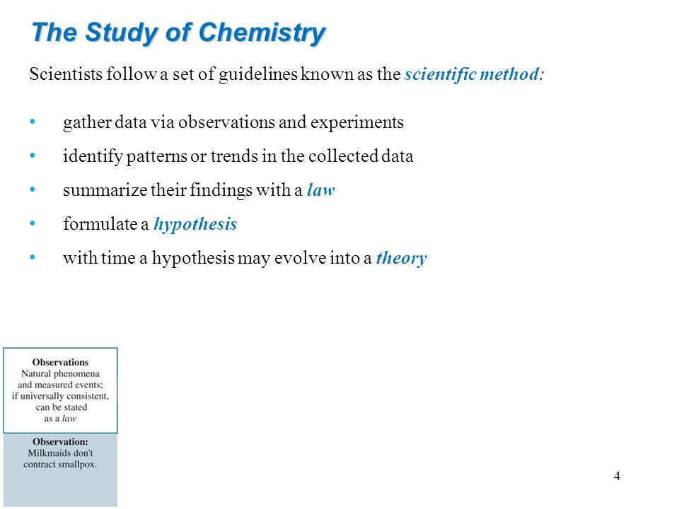 The Study of Chemistry Scientists follow a set of guidelines known as the scientific method: gather data via observations and experiments identify pat