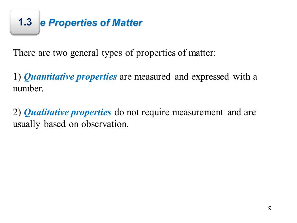 The Properties of Matter There are two general types of properties of matter: 1) Quantitative properties are measured and expressed with a number. 2)