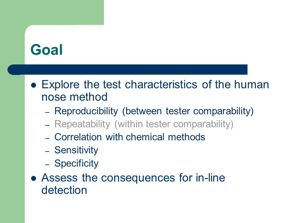 Goal Explore the test characteristics of the human nose method – Reproducibility (between tester comparability) – Repeatability (within tester compara