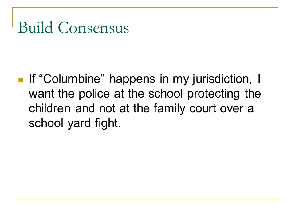 Build Consensus If Columbine happens in my jurisdiction, I want the police at the school protecting the children and not at the family court over a school yard fight.