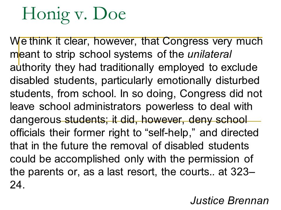 Honig v. Doe We think it clear, however, that Congress very much meant to strip school systems of the unilateral authority they had traditionally empl