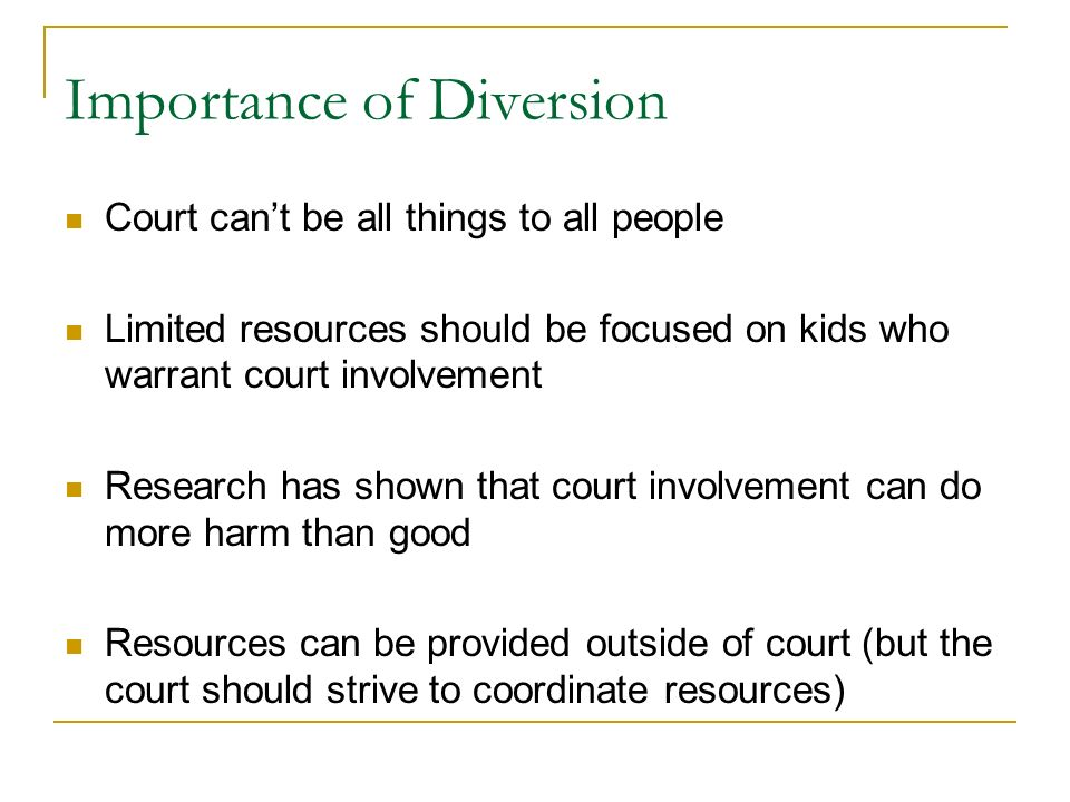 Importance of Diversion Court cant be all things to all people Limited resources should be focused on kids who warrant court involvement Research has shown that court involvement can do more harm than good Resources can be provided outside of court (but the court should strive to coordinate resources)