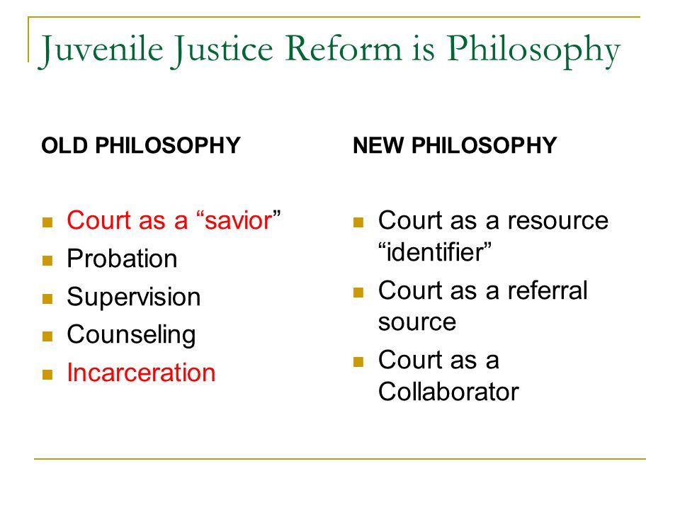 Juvenile Justice Reform is Philosophy OLD PHILOSOPHY Court as a savior Probation Supervision Counseling Incarceration NEW PHILOSOPHY Court as a resource identifier Court as a referral source Court as a Collaborator