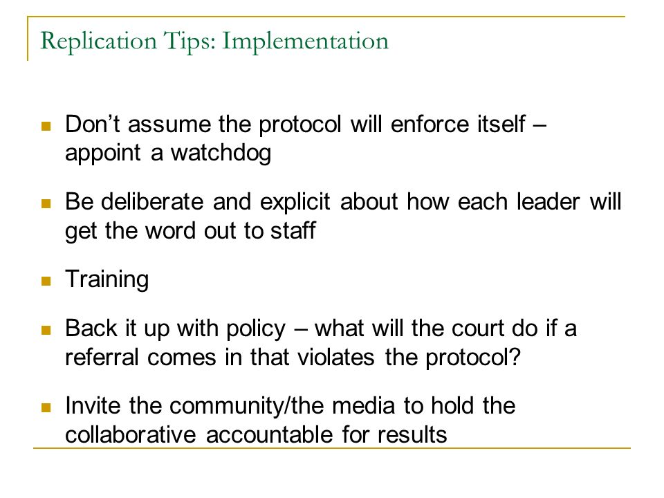 Replication Tips: Implementation Dont assume the protocol will enforce itself – appoint a watchdog Be deliberate and explicit about how each leader will get the word out to staff Training Back it up with policy – what will the court do if a referral comes in that violates the protocol.