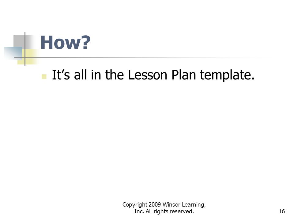 16 How? Its all in the Lesson Plan template. Copyright 2009 Winsor Learning, Inc. All rights reserved.