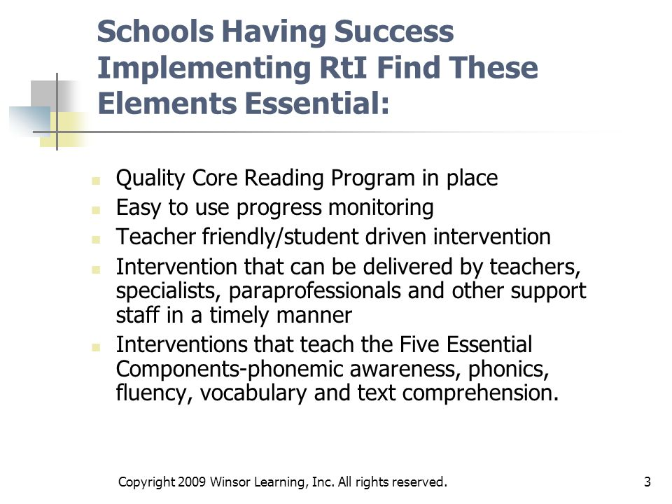 3 Schools Having Success Implementing RtI Find These Elements Essential: Quality Core Reading Program in place Easy to use progress monitoring Teacher