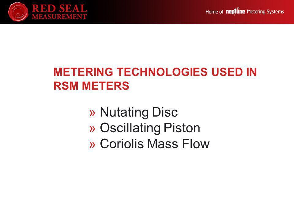 METERING TECHNOLOGIES USED IN RSM METERS »Nutating Disc »Oscillating Piston »Coriolis Mass Flow