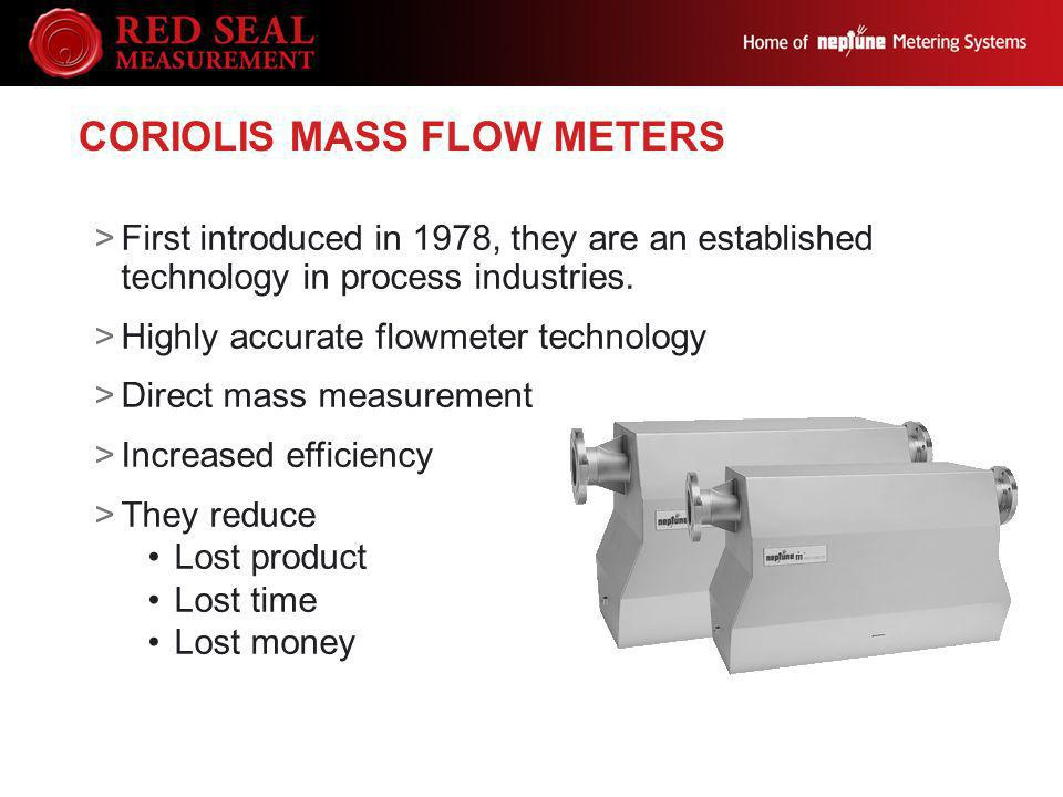 CORIOLIS MASS FLOW METERS >First introduced in 1978, they are an established technology in process industries. >Highly accurate flowmeter technology >