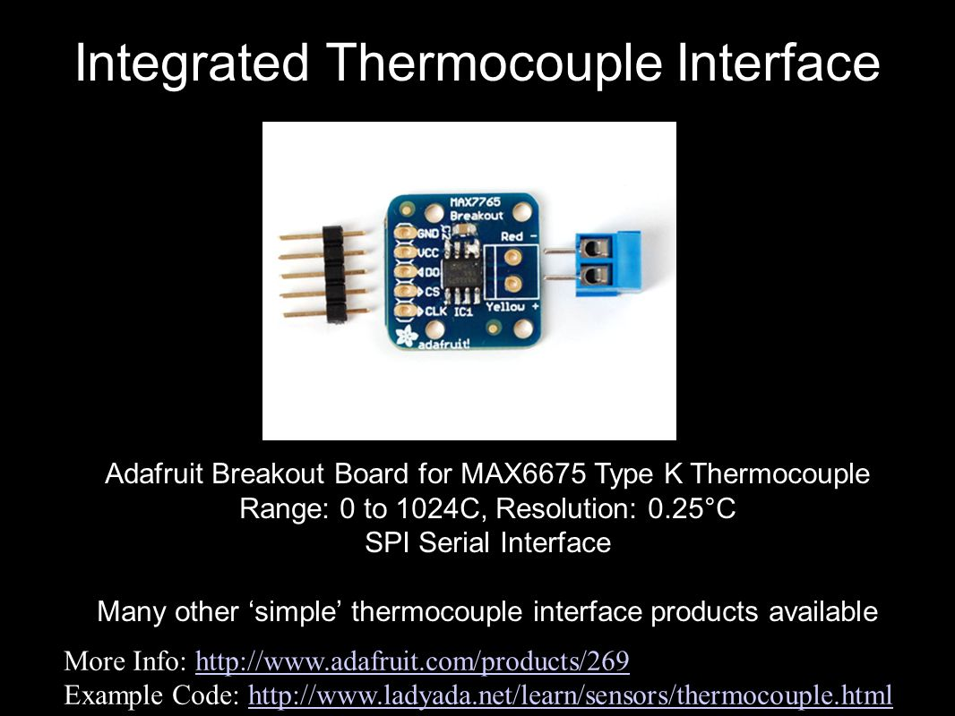 Integrated Thermocouple Interface More Info: http://www.adafruit.com/products/269http://www.adafruit.com/products/269 Example Code: http://www.ladyada