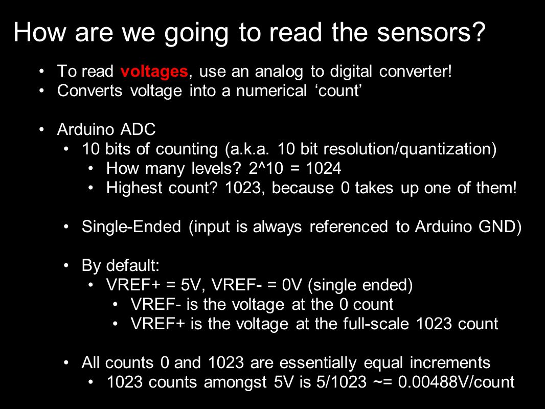 How are we going to read the sensors? To read voltages, use an analog to digital converter! Converts voltage into a numerical count Arduino ADC 10 bit