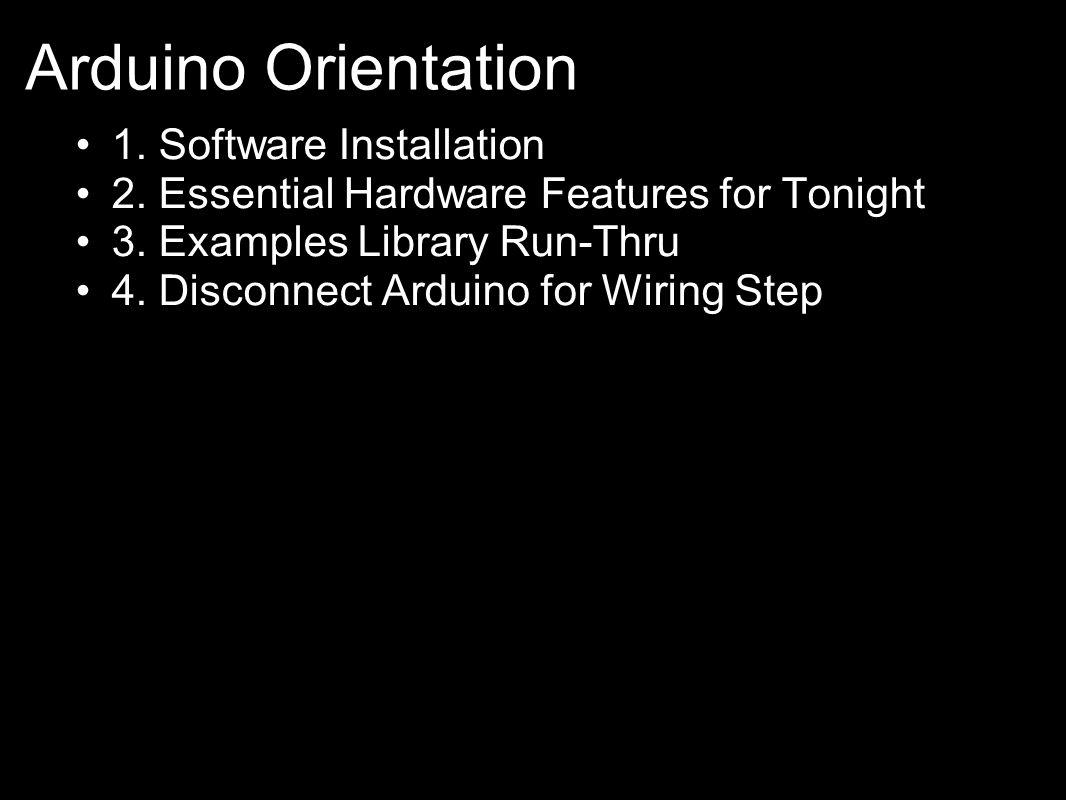 1. Software Installation 2. Essential Hardware Features for Tonight 3. Examples Library Run-Thru 4. Disconnect Arduino for Wiring Step Arduino Orienta