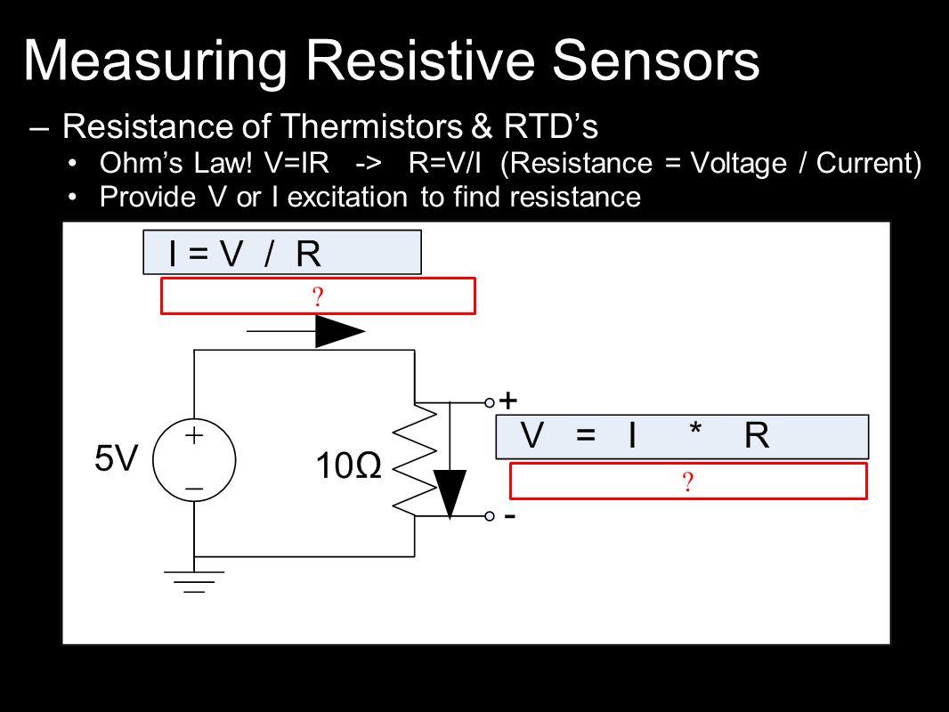 Measuring Resistive Sensors –Resistance of Thermistors & RTDs Ohms Law! V=IR -> R=V/I (Resistance = Voltage / Current) Provide V or I excitation to fi