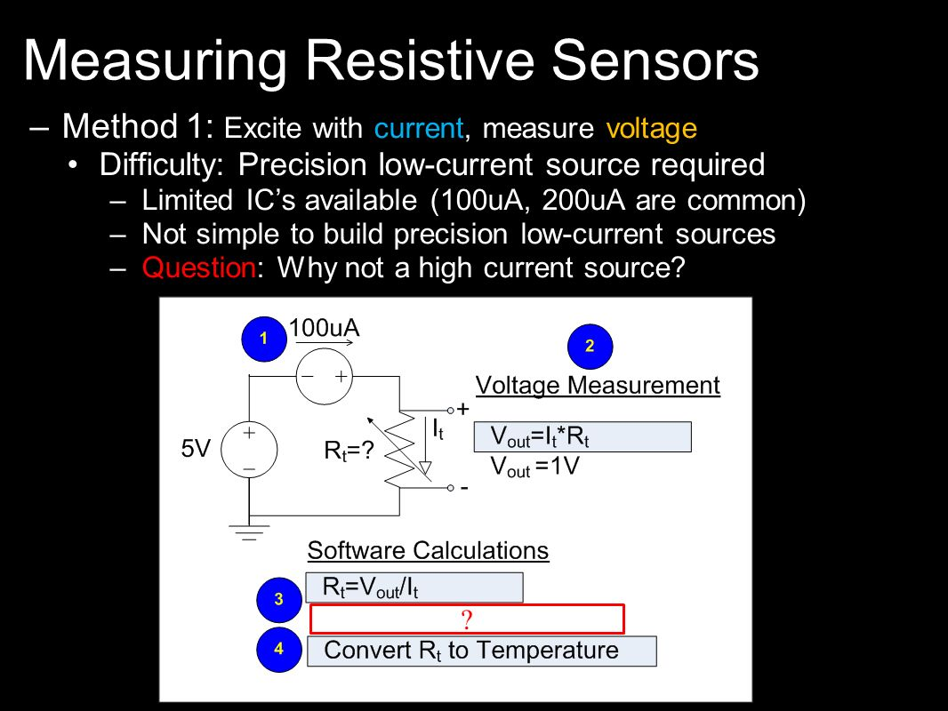 Measuring Resistive Sensors –Method 1: Excite with current, measure voltage Difficulty: Precision low-current source required –Limited ICs available (