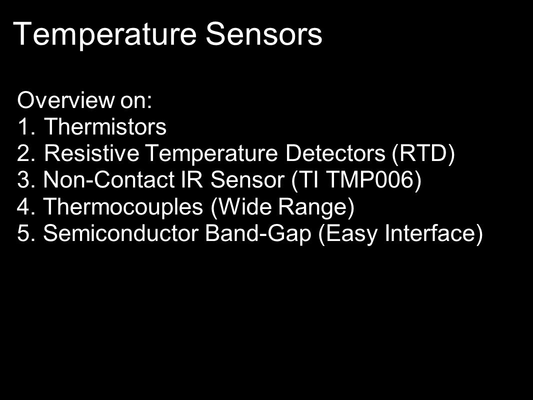 Temperature Sensors Overview on: 1.Thermistors 2.Resistive Temperature Detectors (RTD) 3. Non-Contact IR Sensor (TI TMP006) 4. Thermocouples (Wide Ran