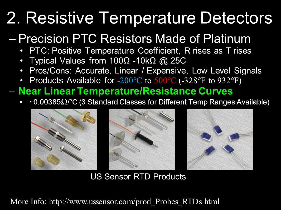 2. Resistive Temperature Detectors –Precision PTC Resistors Made of Platinum PTC: Positive Temperature Coefficient, R rises as T rises Typical Values