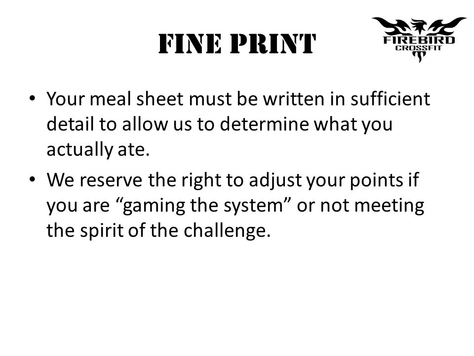 Fine Print Your meal sheet must be written in sufficient detail to allow us to determine what you actually ate. We reserve the right to adjust your po