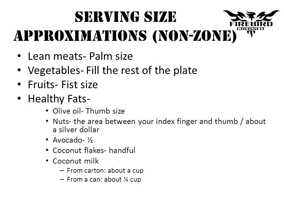 Serving Size APPROXIMATIONS (NON-ZONE) Lean meats- Palm size Vegetables- Fill the rest of the plate Fruits- Fist size Healthy Fats- Olive oil- Thumb s