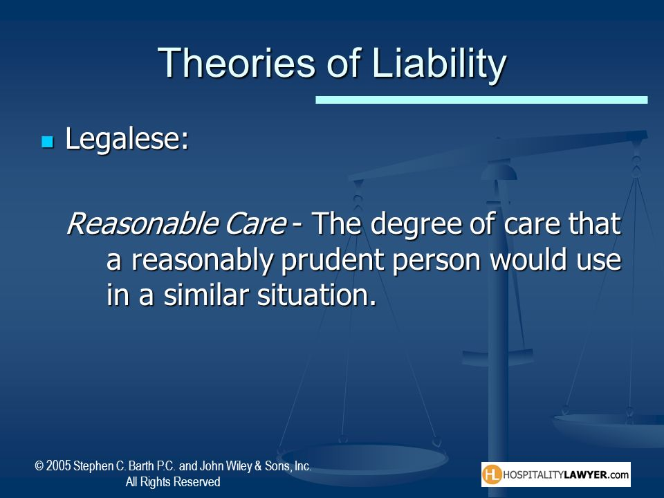 © 2005 Stephen C. Barth P.C. and John Wiley & Sons, Inc. All Rights Reserved Theories of Liability Legalese: Legalese: Reasonable Care - The degree of