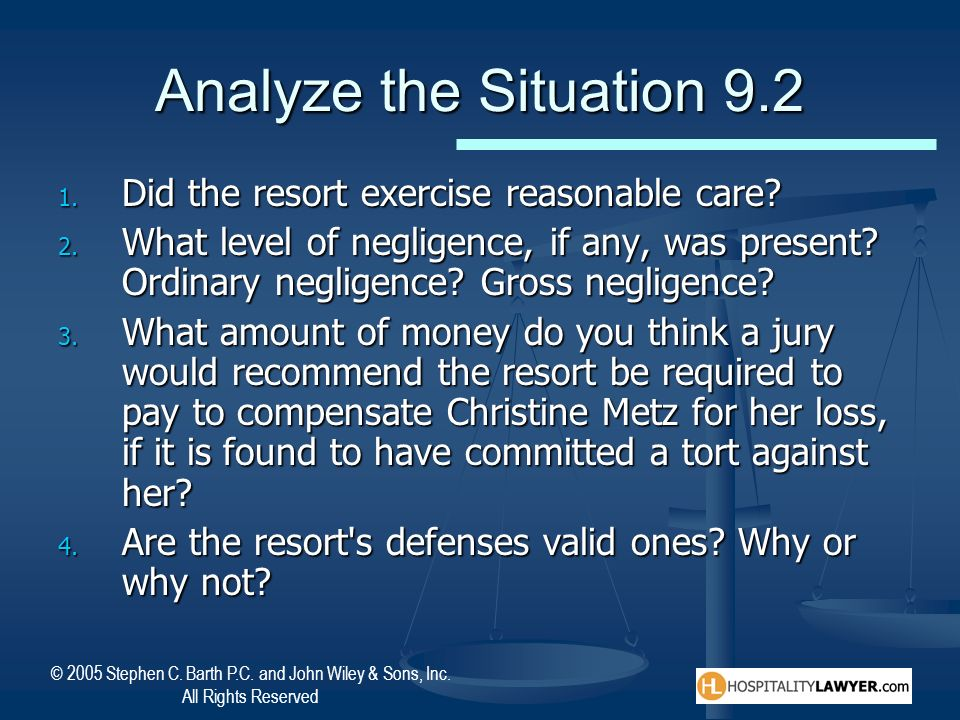 © 2005 Stephen C. Barth P.C. and John Wiley & Sons, Inc. All Rights Reserved Analyze the Situation 9.2 1. Did the resort exercise reasonable care? 2.
