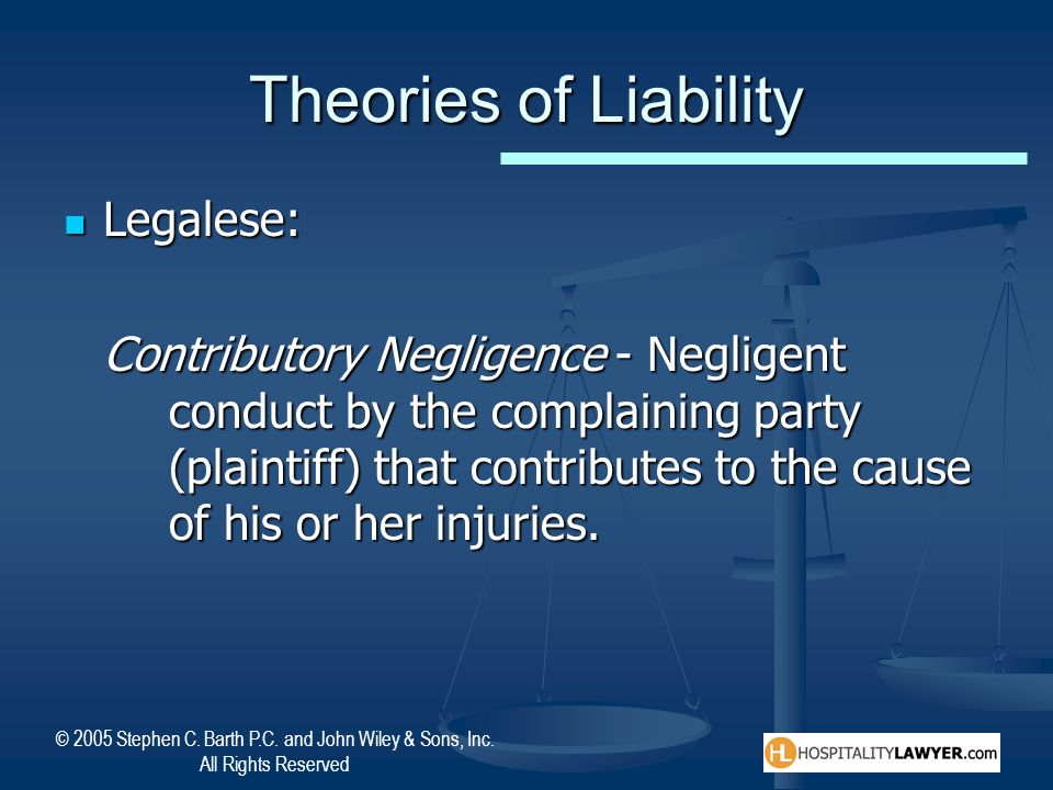 © 2005 Stephen C. Barth P.C. and John Wiley & Sons, Inc. All Rights Reserved Theories of Liability Legalese: Legalese: Contributory Negligence - Negli