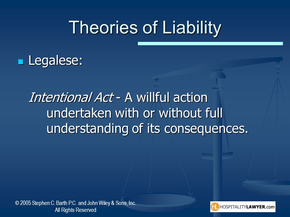 © 2005 Stephen C. Barth P.C. and John Wiley & Sons, Inc. All Rights Reserved Theories of Liability Legalese: Legalese: Intentional Act - A willful act