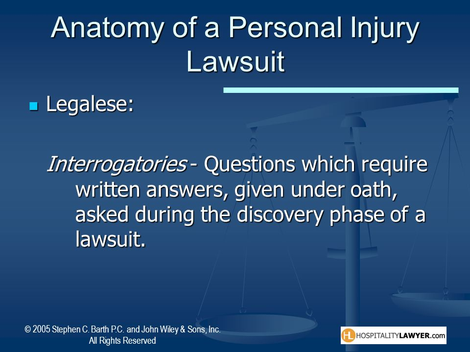© 2005 Stephen C. Barth P.C. and John Wiley & Sons, Inc. All Rights Reserved Anatomy of a Personal Injury Lawsuit Legalese: Legalese: Interrogatories
