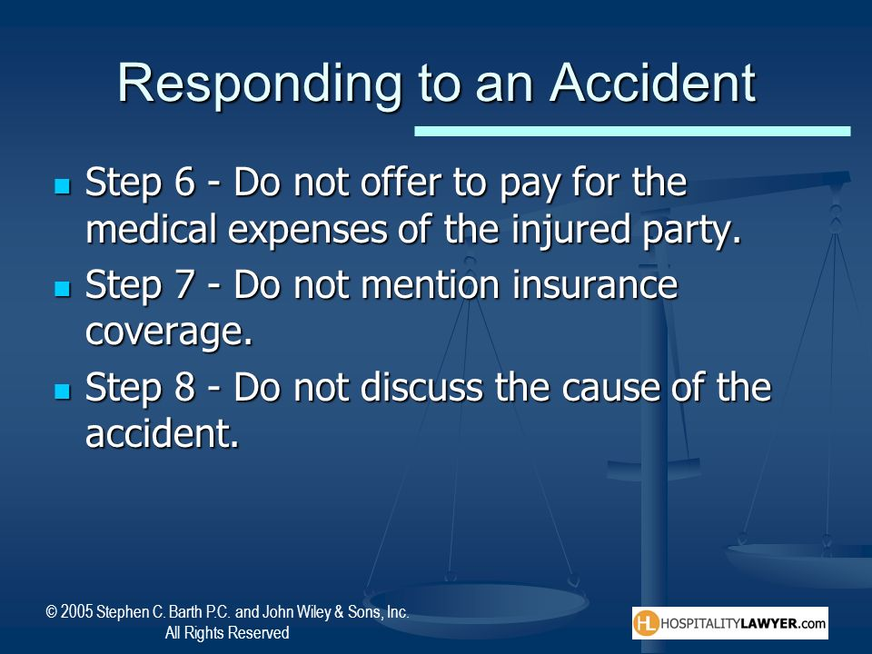 © 2005 Stephen C. Barth P.C. and John Wiley & Sons, Inc. All Rights Reserved Responding to an Accident Step 6 - Do not offer to pay for the medical ex