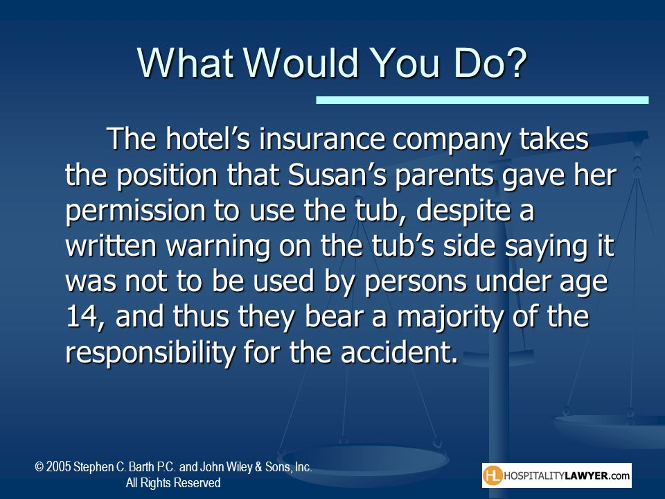 © 2005 Stephen C. Barth P.C. and John Wiley & Sons, Inc. All Rights Reserved What Would You Do? The hotels insurance company takes the position that S