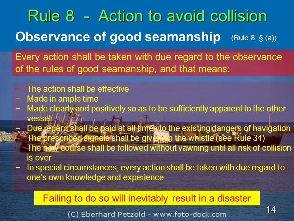 Rule 8 - Action to avoid collision Observance of good seamanship Every action shall be taken with due regard to the observance of the rules of good se