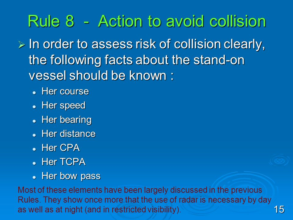 Rule 8 - Action to avoid collision In order to assess risk of collision clearly, the following facts about the stand-on vessel should be known : In or