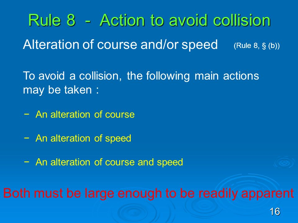 Rule 8 - Action to avoid collision Alteration of course and/or speed (Rule 8, § (b)) To avoid a collision, the following main actions may be taken : A