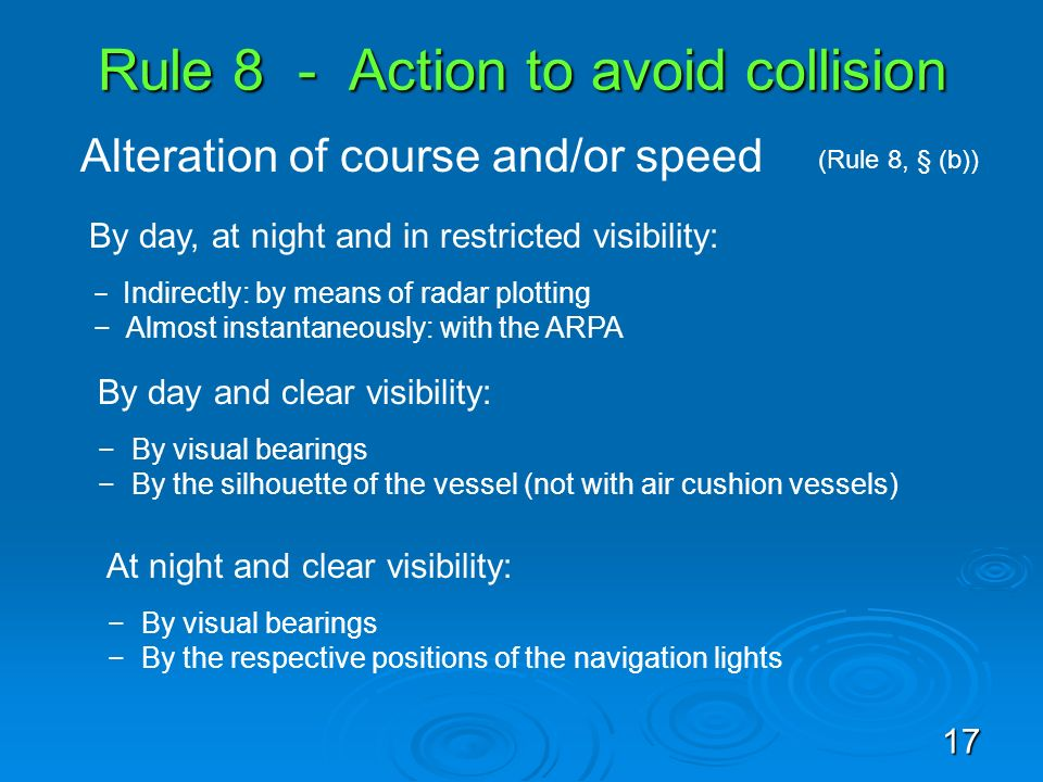 Rule 8 - Action to avoid collision Alteration of course and/or speed (Rule 8, § (b)) By day, at night and in restricted visibility: Indirectly: by mea