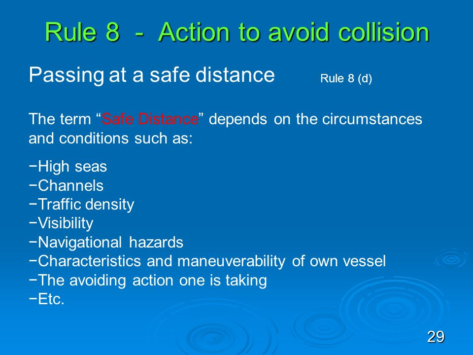 Rule 8 - Action to avoid collision Passing at a safe distance Rule 8 (d) The term Safe Distance depends on the circumstances and conditions such as: H