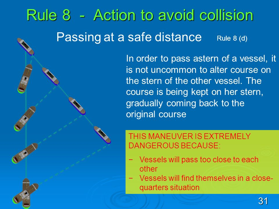 Rule 8 - Action to avoid collision Passing at a safe distance Rule 8 (d) In order to pass astern of a vessel, it is not uncommon to alter course on th