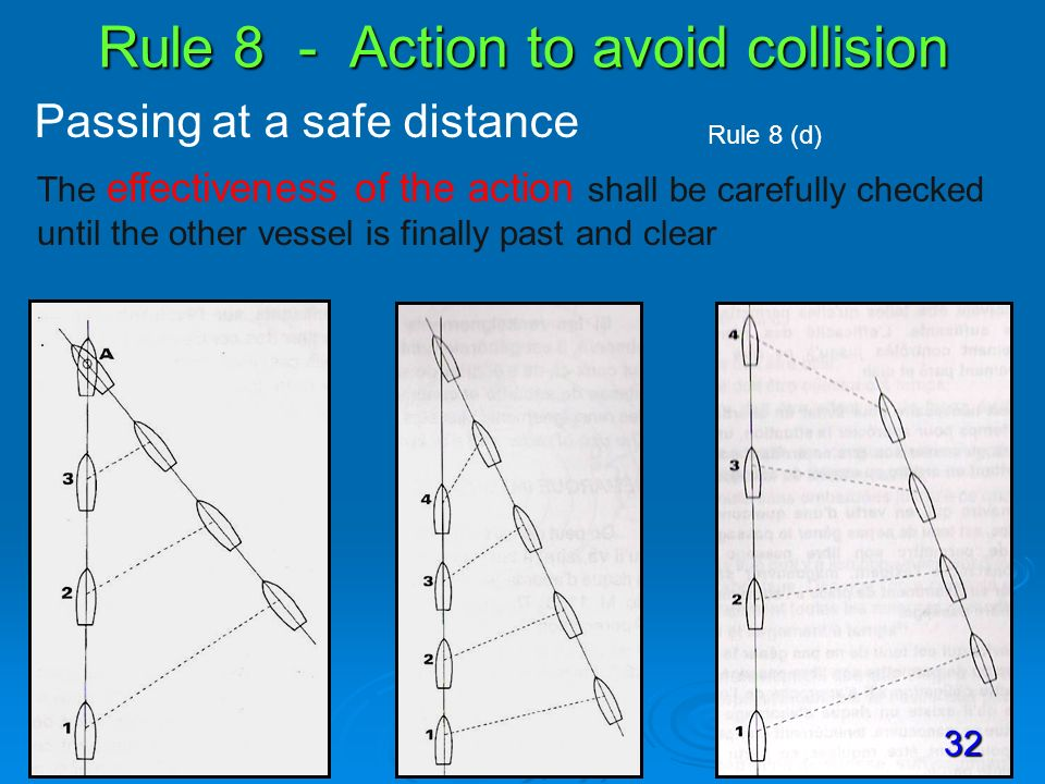 Rule 8 - Action to avoid collision Passing at a safe distance Rule 8 (d) The effectiveness of the action shall be carefully checked until the other ve