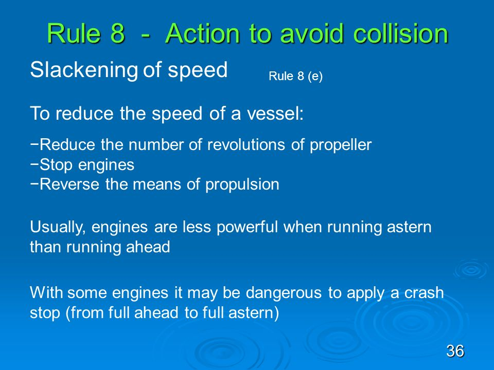 Rule 8 - Action to avoid collision Slackening of speed Rule 8 (e) To reduce the speed of a vessel: Reduce the number of revolutions of propeller Stop