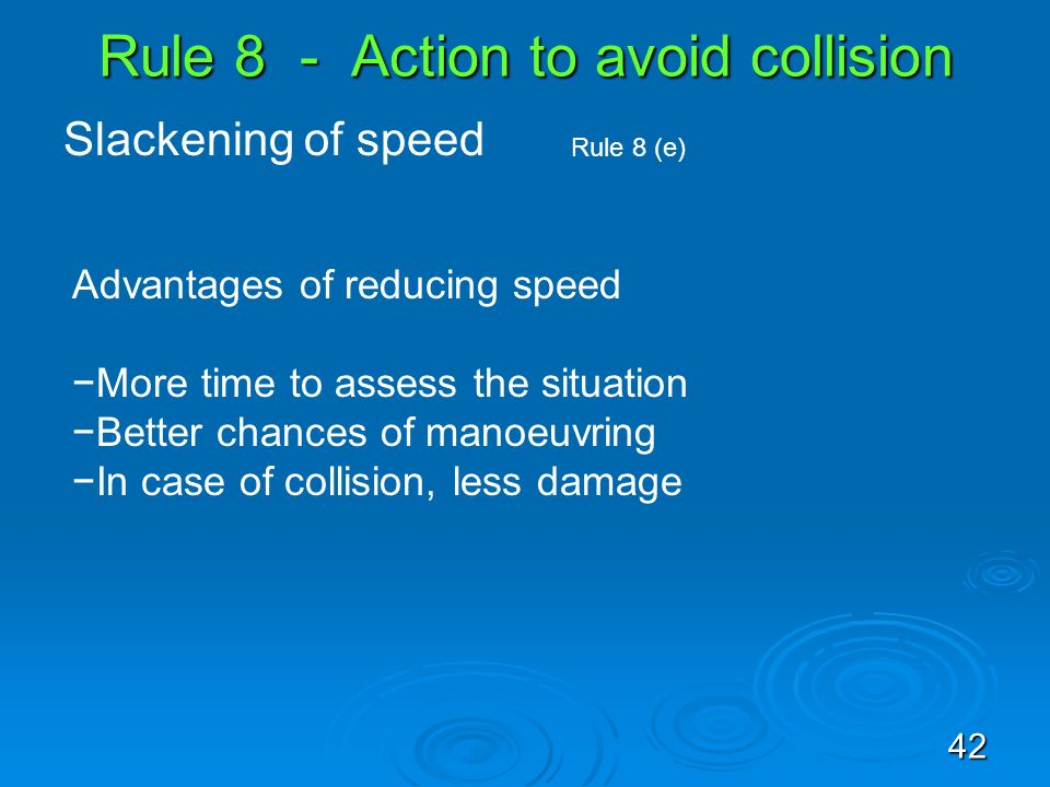 Rule 8 - Action to avoid collision Slackening of speed Rule 8 (e) Advantages of reducing speed More time to assess the situation Better chances of man