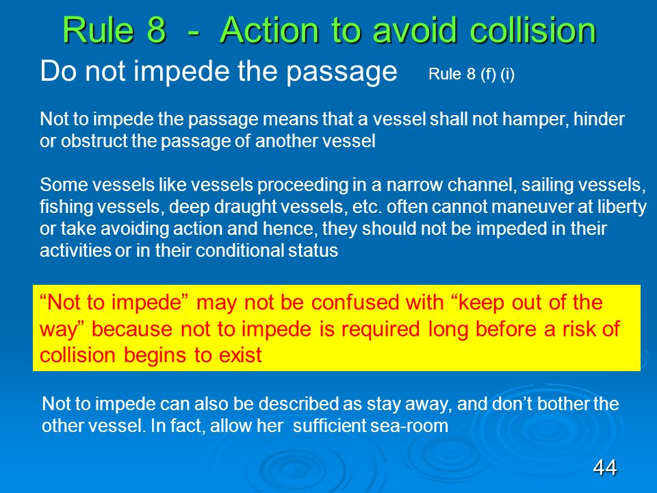 Rule 8 - Action to avoid collision Do not impede the passage Not to impede the passage means that a vessel shall not hamper, hinder or obstruct the pa