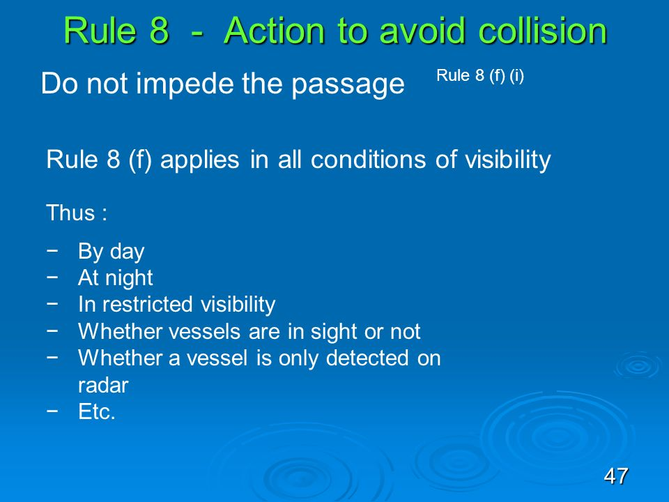 Rule 8 - Action to avoid collision Do not impede the passage Rule 8 (f) (i) Rule 8 (f) applies in all conditions of visibility Thus : By day At night