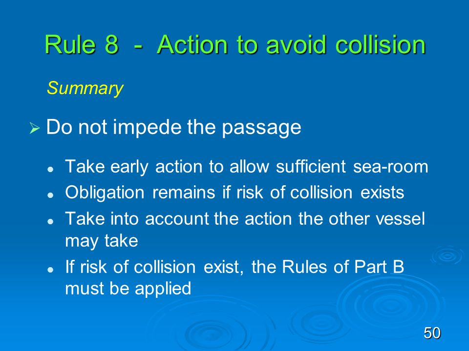 Rule 8 - Action to avoid collision Do not impede the passage Take early action to allow sufficient sea-room Obligation remains if risk of collision ex