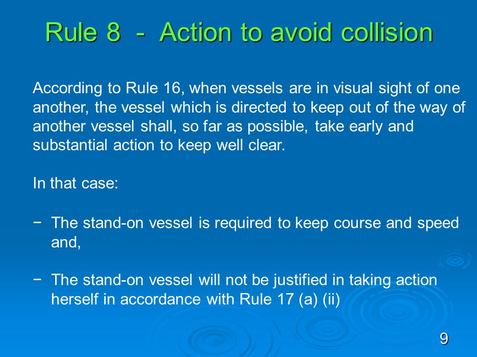 Rule 8 - Action to avoid collision According to Rule 16, when vessels are in visual sight of one another, the vessel which is directed to keep out of