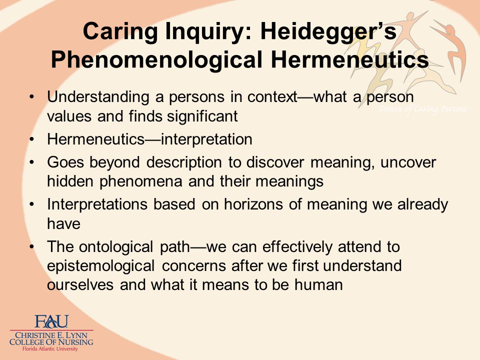 Caring Inquiry: Hermeneutics: Gadamer Articulated an interpreted within the context of temporality and historicity of human existence Ontological Tradition is preunderstandingthe total background of prejudices, practices, vocabulary, concepts, hypotheses Human understanding does not occur through a silent act of self reflection but a dialogical process of linguistic experiences