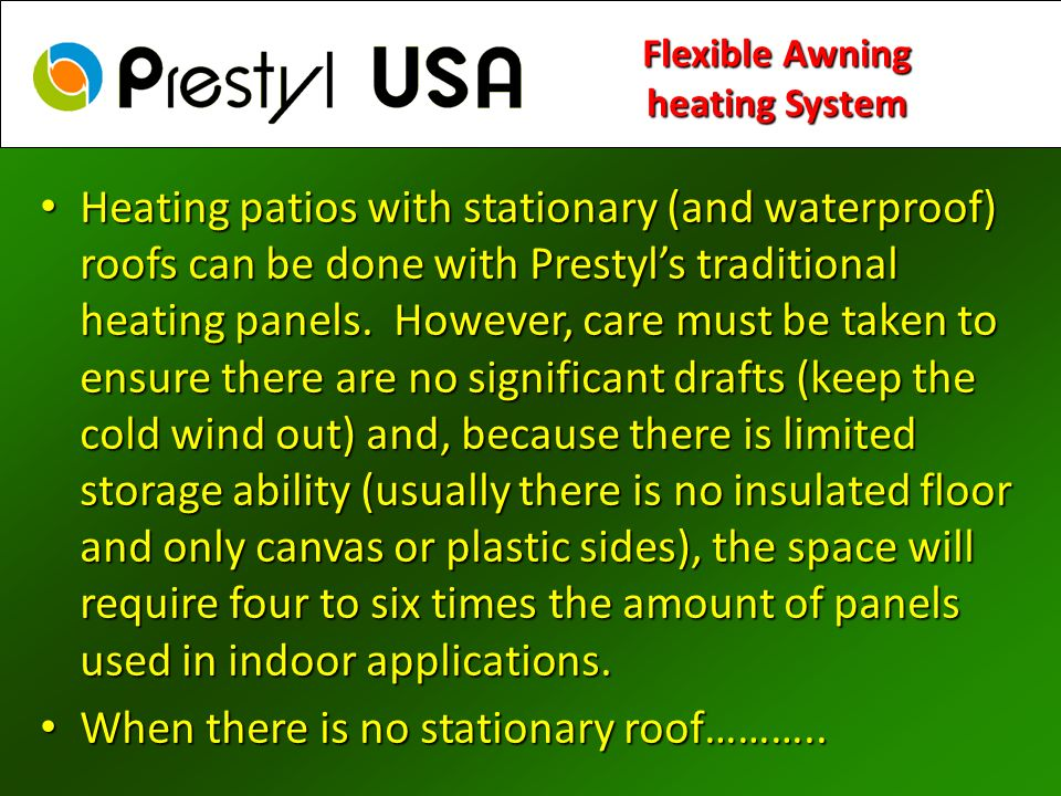 Heating patios with stationary (and waterproof) roofs can be done with Prestyls traditional heating panels. However, care must be taken to ensure ther
