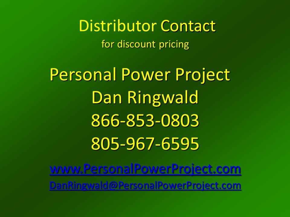 Contact for discount pricing Distributor Contact for discount pricing Personal Power Project Dan Ringwald 866-853-0803 805-967-6595 www.PersonalPowerProject.com DanRingwald@PersonalPowerProject.com www.PersonalPowerProject.com DanRingwald@PersonalPowerProject.com www.PersonalPowerProject.com DanRingwald@PersonalPowerProject.com