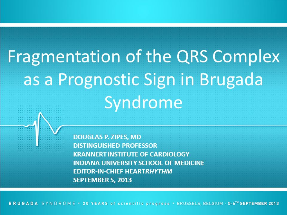 Fragmentation of the QRS Complex as a Prognostic Sign in Brugada Syndrome DOUGLAS P. ZIPES, MD DISTINGUISHED PROFESSOR KRANNERT INSTITUTE OF CARDIOLOG