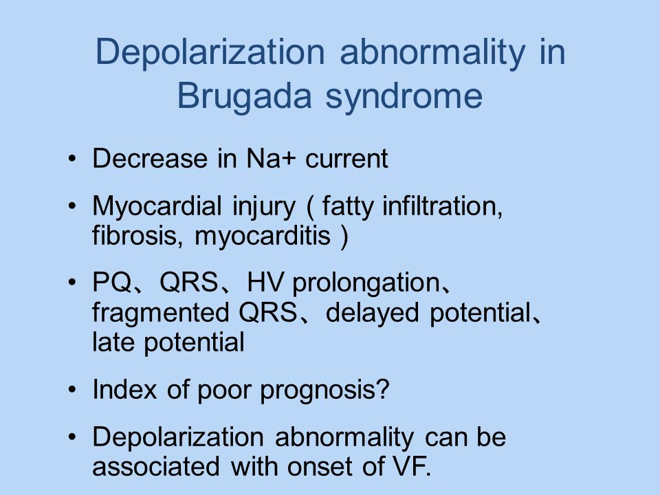 Depolarization abnormality in Brugada syndrome Decrease in Na+ current Myocardial injury ( fatty infiltration, fibrosis, myocarditis PQ QRS HV prolong